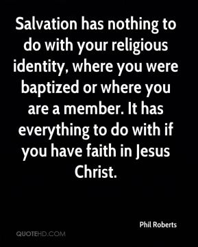 Phil Roberts  - Salvation has nothing to do with your religious identity, where you were baptized or where you are a member. It has everything to do with if you have faith in Jesus Christ.