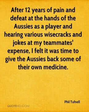 Phil Tufnell  - After 12 years of pain and defeat at the hands of the Aussies as a player and hearing various wisecracks and jokes at my teammates' expense, I felt it was time to give the Aussies back some of their own medicine.