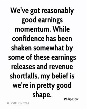 Philip Dow  - We've got reasonably good earnings momentum. While confidence has been shaken somewhat by some of these earnings releases and revenue shortfalls, my belief is we're in pretty good shape.