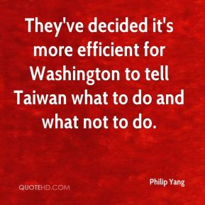 Philip Yang  - They've decided it's more efficient for Washington to tell Taiwan what to do and what not to do.