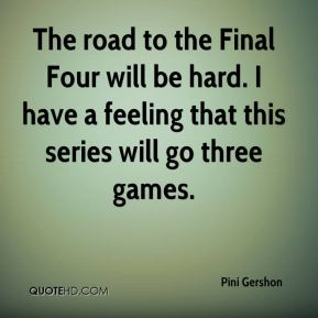 Pini Gershon  - The road to the Final Four will be hard. I have a feeling that this series will go three games.