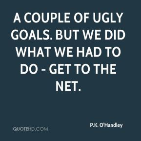 P.K. O'Handley  - A couple of ugly goals. But we did what we had to do - get to the net.