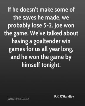 If he doesn't make some of the saves he made, we probably lose 5-2. Joe won the game. We've talked about having a goaltender win games for us all year long, and he won the game by himself tonight.