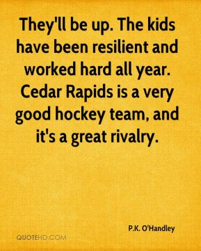 P.K. O'Handley  - They'll be up. The kids have been resilient and worked hard all year. Cedar Rapids is a very good hockey team, and it's a great rivalry.
