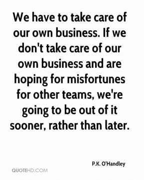 P.K. O'Handley  - We have to take care of our own business. If we don't take care of our own business and are hoping for misfortunes for other teams, we're going to be out of it sooner, rather than later.
