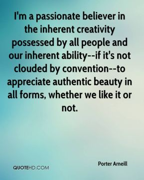 Porter Arneill  - I'm a passionate believer in the inherent creativity possessed by all people and our inherent ability--if it's not clouded by convention--to appreciate authentic beauty in all forms, whether we like it or not.