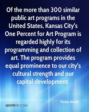 Of the more than 300 similar public art programs in the United States, Kansas City's One Percent for Art Program is regarded highly for its programming and collection of art. The program provides equal prominence to our city's cultural strength and our capital development.