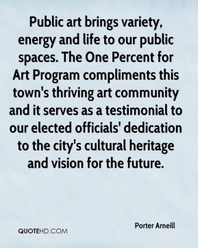 Public art brings variety, energy and life to our public spaces. The One Percent for Art Program compliments this town's thriving art community and it serves as a testimonial to our elected officials' dedication to the city's cultural heritage and vision for the future.