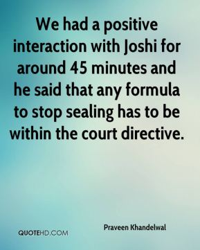 We had a positive interaction with Joshi for around 45 minutes and he said that any formula to stop sealing has to be within the court directive.