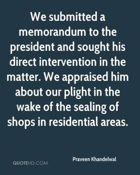 We submitted a memorandum to the president and sought his direct intervention in the matter. We appraised him about our plight in the wake of the sealing of shops in residential areas.