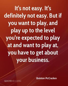 Quinton McCracken  - It's not easy. It's definitely not easy. But if you want to play, and play up to the level you're expected to play at and want to play at, you have to get about your business.
