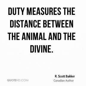 Duty measures the distance between the animal and the divine.