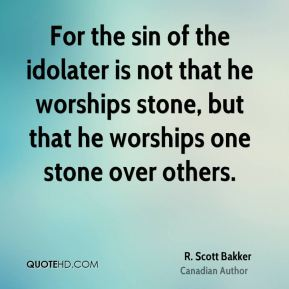 For the sin of the idolater is not that he worships stone, but that he worships one stone over others.