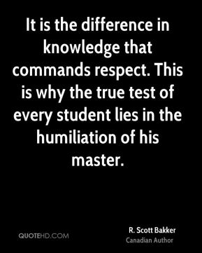 It is the difference in knowledge that commands respect. This is why the true test of every student lies in the humiliation of his master.