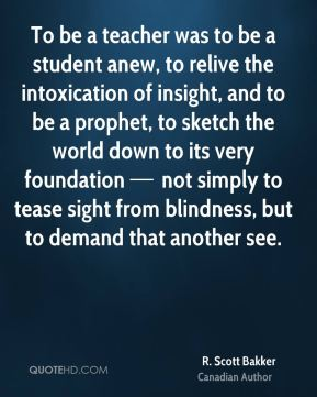 To be a teacher was to be a student anew, to relive the intoxication of insight, and to be a prophet, to sketch the world down to its very foundation — not simply to tease sight from blindness, but to demand that another see.