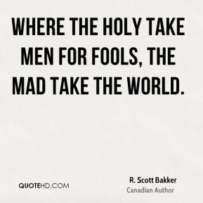 Where the holy take men for fools, the mad take the world.