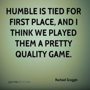 Rachael Scoggin  - Humble is tied for first place, and I think we played them a pretty quality game.