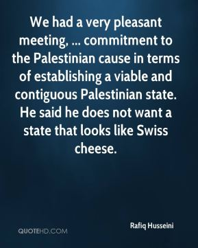 We had a very pleasant meeting, ... commitment to the Palestinian cause in terms of establishing a viable and contiguous Palestinian state. He said he does not want a state that looks like Swiss cheese.