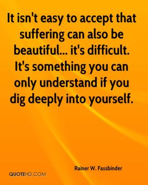 It isn't easy to accept that suffering can also be beautiful... it's difficult. It's something you can only understand if you dig deeply into yourself.
