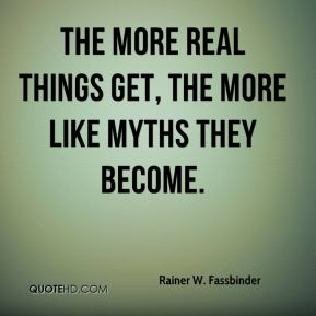 The more real things get, the more like myths they become.