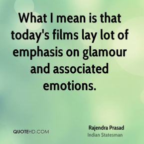 What I mean is that today's films lay lot of emphasis on glamour and associated emotions.