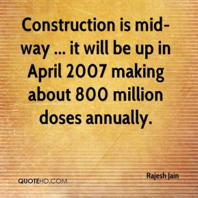 Rajesh Jain  - Construction is mid-way ... it will be up in April 2007 making about 800 million doses annually.