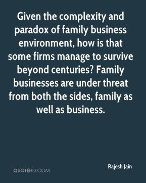 Rajesh Jain  - Given the complexity and paradox of family business environment, how is that some firms manage to survive beyond centuries? Family businesses are under threat from both the sides, family as well as business.