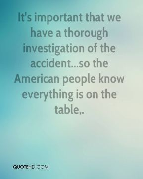 Ralph Hall  - It's important that we have a thorough investigation of the accident...so the American people know everything is on the table.