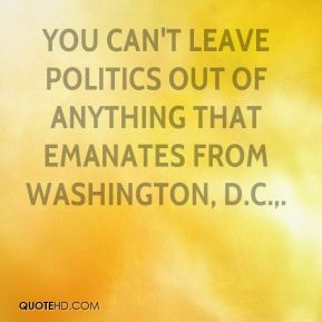 Ralph Hall  - You can't leave politics out of anything that emanates from Washington, D.C..
