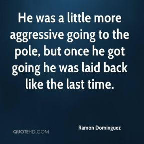Ramon Dominguez  - He was a little more aggressive going to the pole, but once he got going he was laid back like the last time.