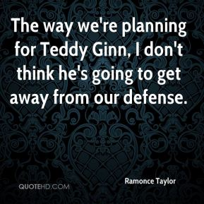 Ramonce Taylor  - The way we're planning for Teddy Ginn, I don't think he's going to get away from our defense.