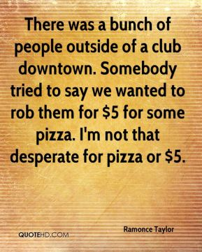 Ramonce Taylor  - There was a bunch of people outside of a club downtown. Somebody tried to say we wanted to rob them for $5 for some pizza. I'm not that desperate for pizza or $5.