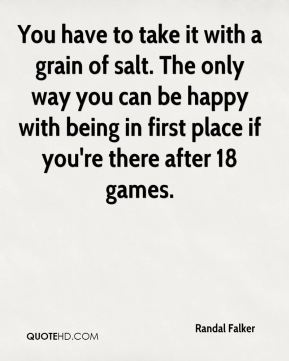 Randal Falker  - You have to take it with a grain of salt. The only way you can be happy with being in first place if you're there after 18 games.