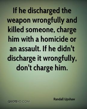 Randall Upshaw  - If he discharged the weapon wrongfully and killed someone, charge him with a homicide or an assault. If he didn't discharge it wrongfully, don't charge him.
