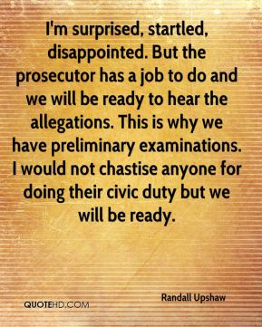 Randall Upshaw  - I'm surprised, startled, disappointed. But the prosecutor has a job to do and we will be ready to hear the allegations. This is why we have preliminary examinations. I would not chastise anyone for doing their civic duty but we will be ready.