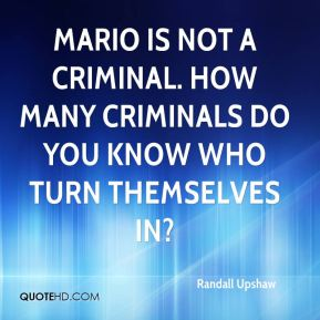 Randall Upshaw  - Mario is not a criminal. How many criminals do you know who turn themselves in?