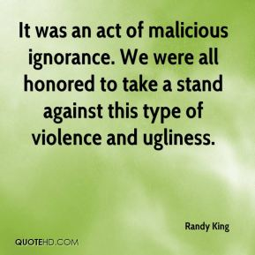 Randy King  - It was an act of malicious ignorance. We were all honored to take a stand against this type of violence and ugliness.