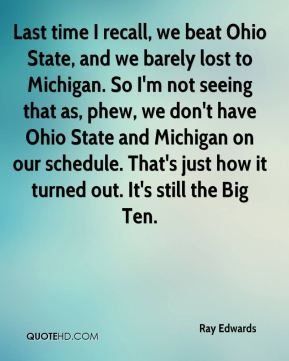 Ray Edwards  - Last time I recall, we beat Ohio State, and we barely lost to Michigan. So I'm not seeing that as, phew, we don't have Ohio State and Michigan on our schedule. That's just how it turned out. It's still the Big Ten.