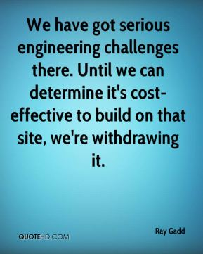 Ray Gadd  - We have got serious engineering challenges there. Until we can determine it's cost-effective to build on that site, we're withdrawing it.