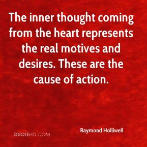 Raymond Holliwell - The inner thought coming from the heart represents the real motives and desires. These are the cause of action.