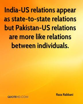 India-US relations appear as state-to-state relations but Pakistan-US relations are more like relations between individuals.