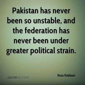 Raza Rabbani  - Pakistan has never been so unstable, and the federation has never been under greater political strain.