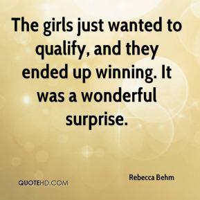 Rebecca Behm  - The girls just wanted to qualify, and they ended up winning. It was a wonderful surprise.