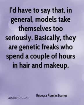 Rebecca Romijn Stamos  - I'd have to say that, in general, models take themselves too seriously. Basically, they are genetic freaks who spend a couple of hours in hair and makeup.