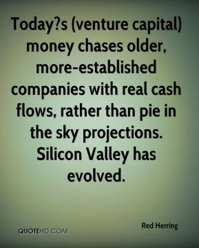 Red Herring  - Today?s (venture capital) money chases older, more-established companies with real cash flows, rather than pie in the sky projections. Silicon Valley has evolved.