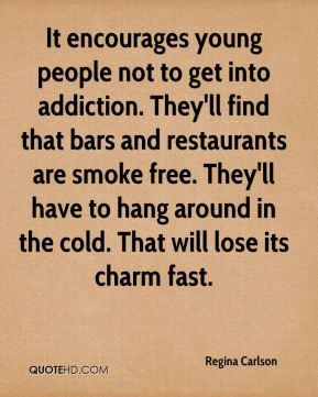 It encourages young people not to get into addiction. They'll find that bars and restaurants are smoke free. They'll have to hang around in the cold. That will lose its charm fast.