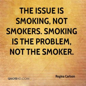 The issue is smoking, not smokers. Smoking is the problem, not the smoker.