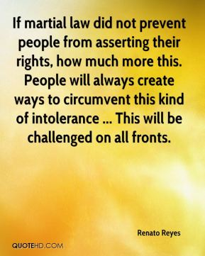 Renato Reyes  - If martial law did not prevent people from asserting their rights, how much more this. People will always create ways to circumvent this kind of intolerance ... This will be challenged on all fronts.