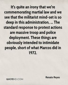 Renato Reyes  - It's quite an irony that we're commemorating martial law and we see that the militarist mind-set is so deep in this administration, ... The standard response to protest actions are massive troop and police deployment. These things are obviously intended to intimidate people, short of what Marcos did in 1972.