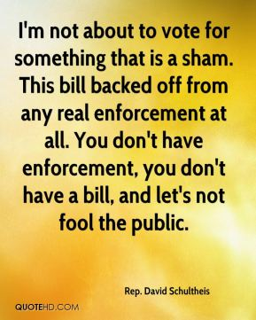Rep. David Schultheis  - I'm not about to vote for something that is a sham. This bill backed off from any real enforcement at all. You don't have enforcement, you don't have a bill, and let's not fool the public.